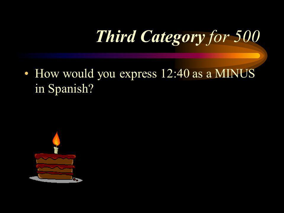 Answer to Third Category for 400 Son las once menos veinte. Pick a Category