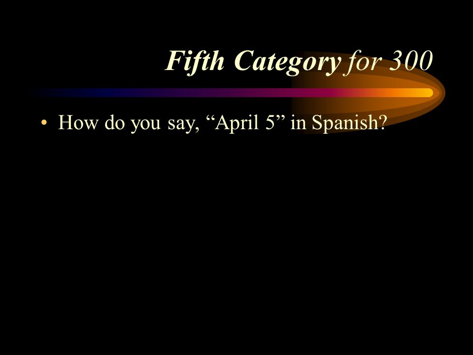 Answer to Fifth Category for 200 El veinticinco de mayo. Pick a Category