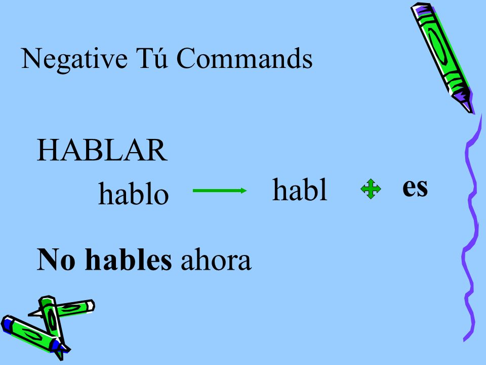 Negative Tú Commands To form negative tú commands with regular verbs, we drop the o of the present-tense yo form and add the following endings: