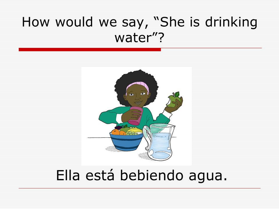 How would we say, She is drinking water Ella está bebiendo agua.