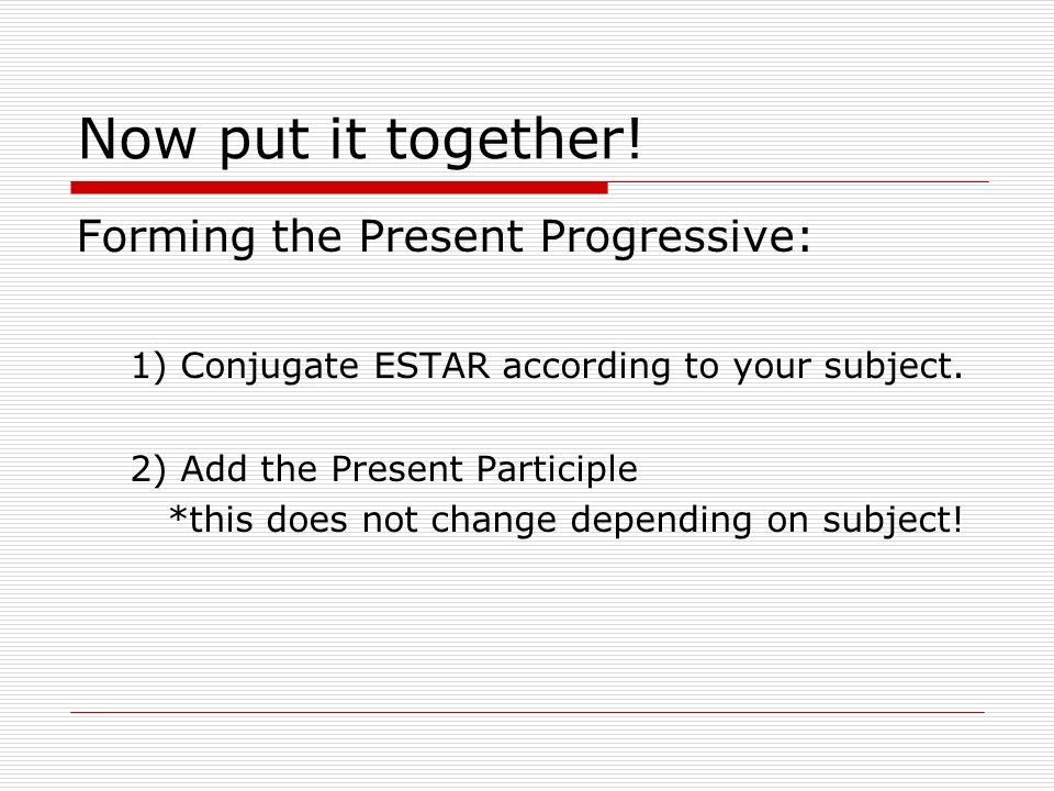 Now put it together. Forming the Present Progressive: 1) Conjugate ESTAR according to your subject.