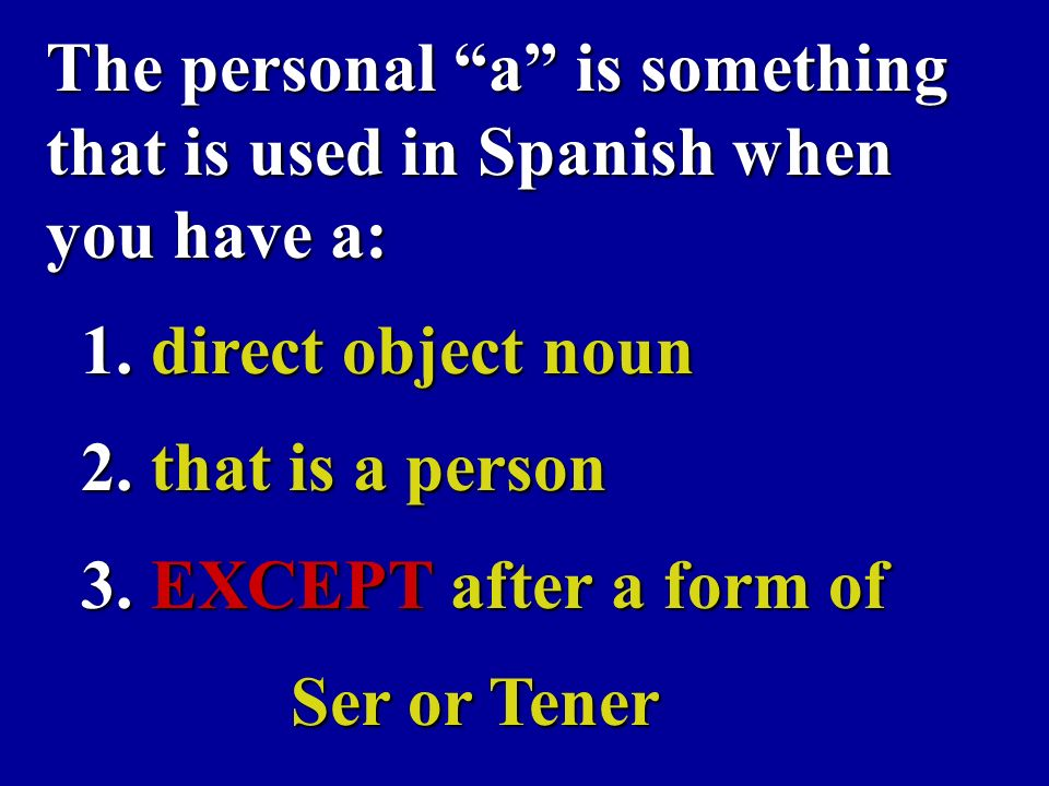 The personal a is something that is used in Spanish when you have a: 1.
