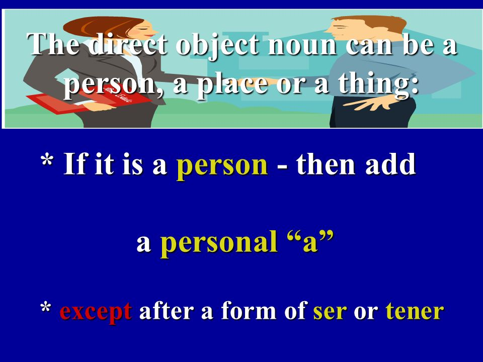 The direct object noun can be a person, a place or a thing: * If it is a person - then add a personal a * except after a form of ser or tener