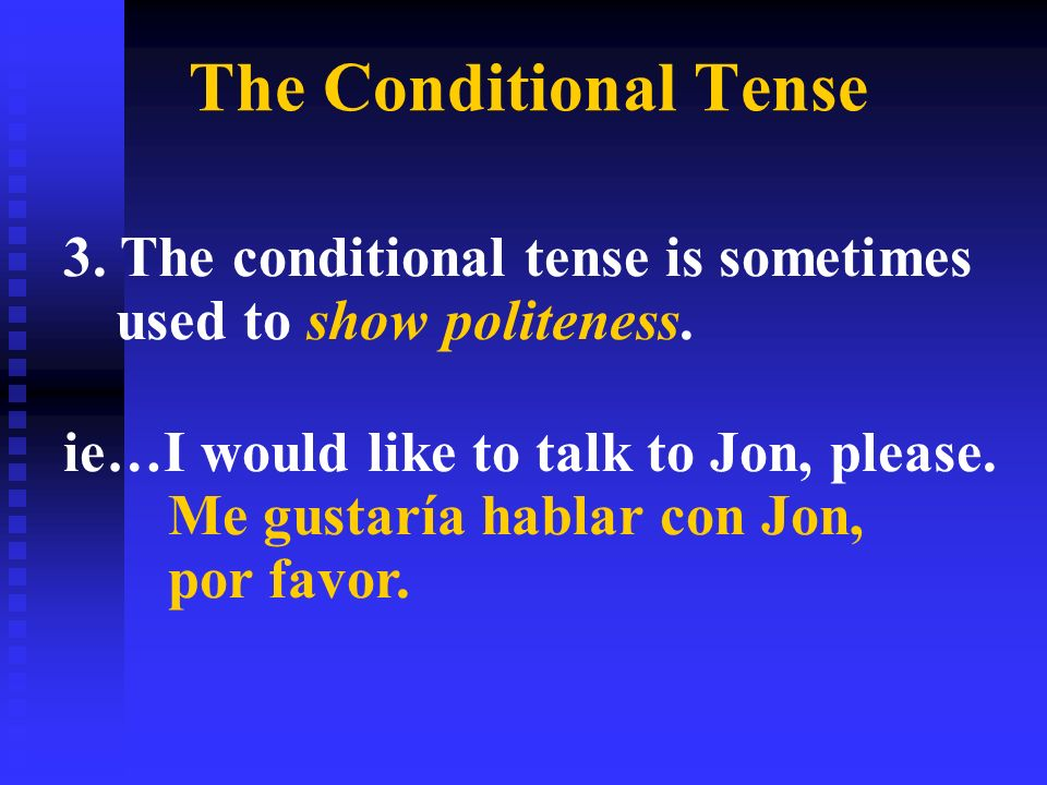 The Conditional Tense 3. The conditional tense is sometimes used to show politeness.
