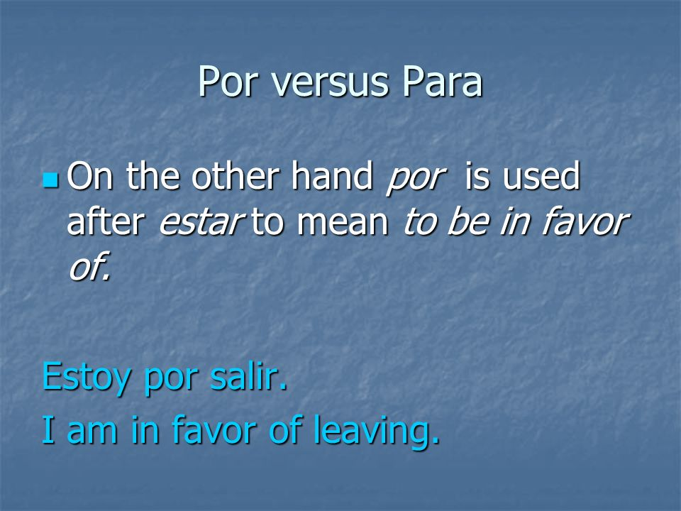 Por versus Para Also para is used after estar to mean to be about to.