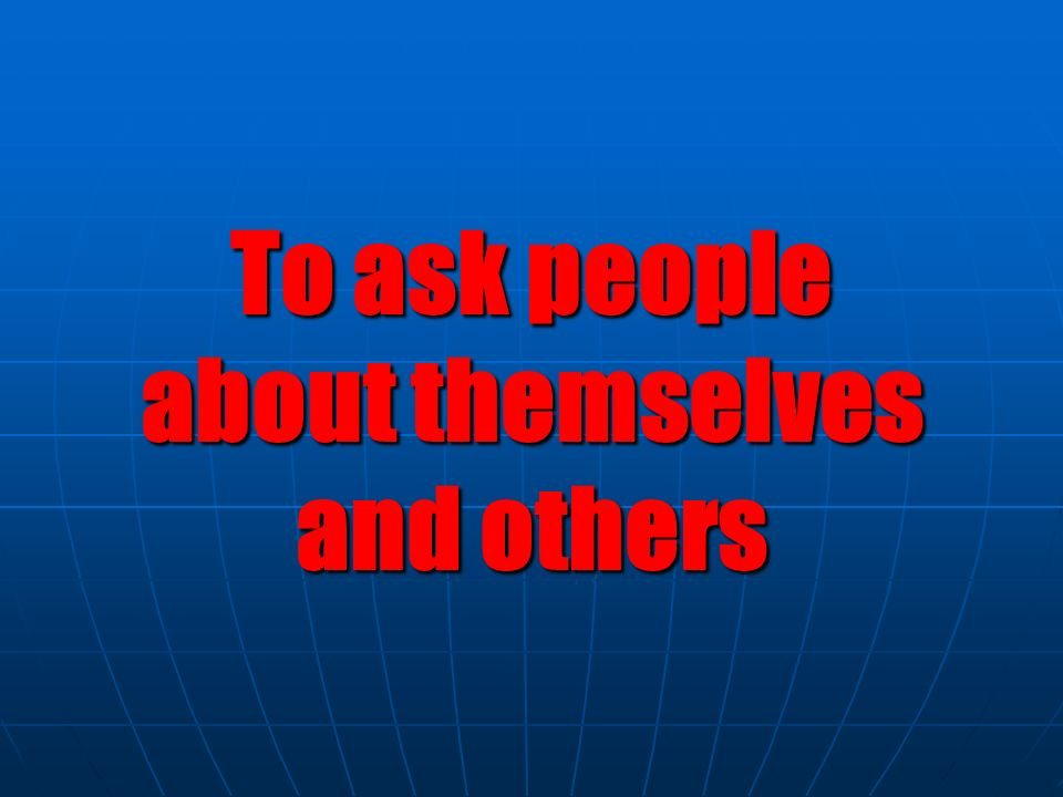 To ask people about themselves and others