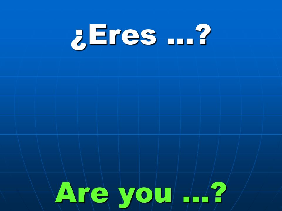 ¿Eres … Are you …