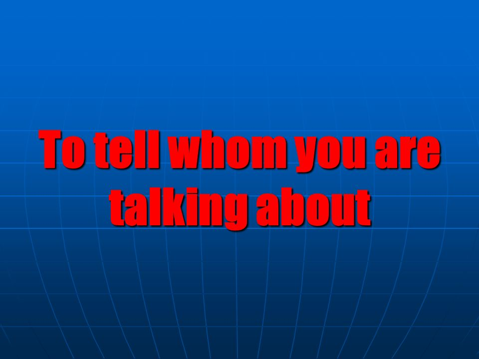 To tell whom you are talking about