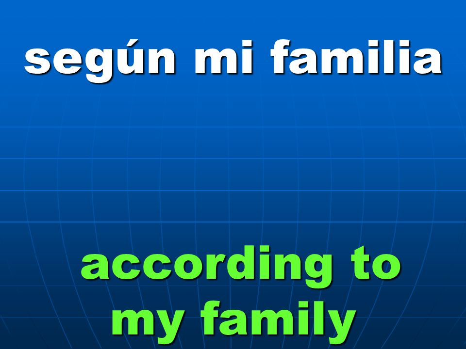 según mi familia according to my family