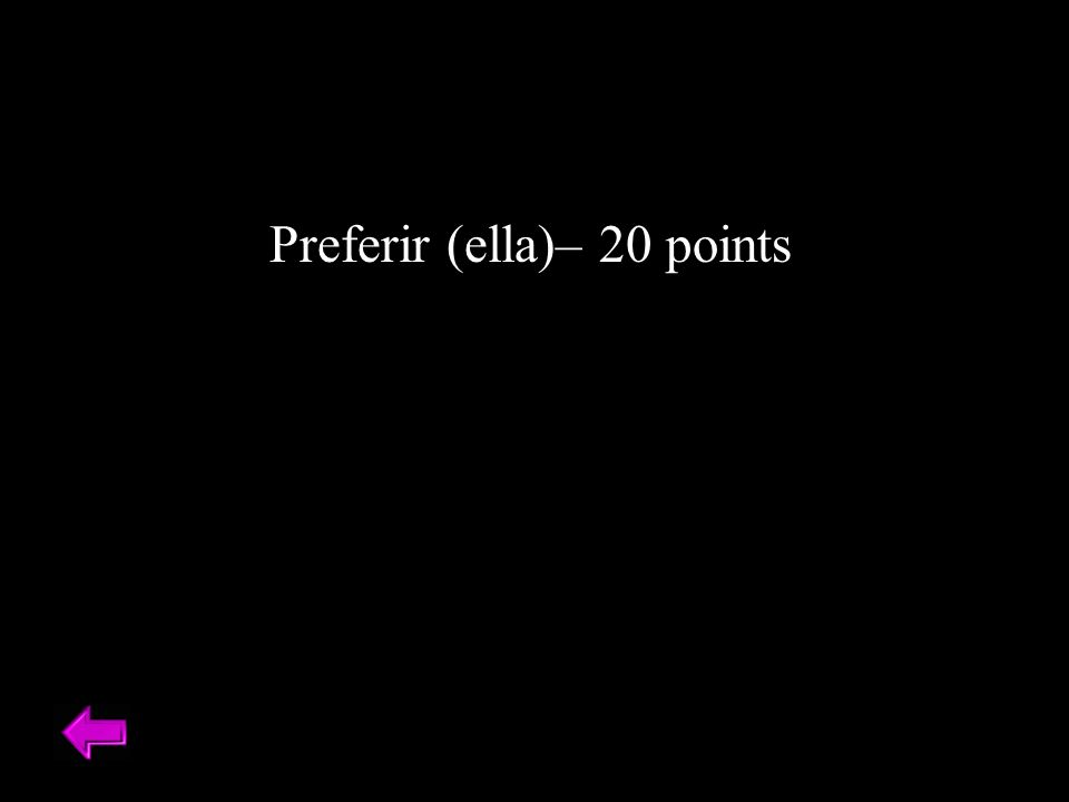 Preferir (ella)– 20 points