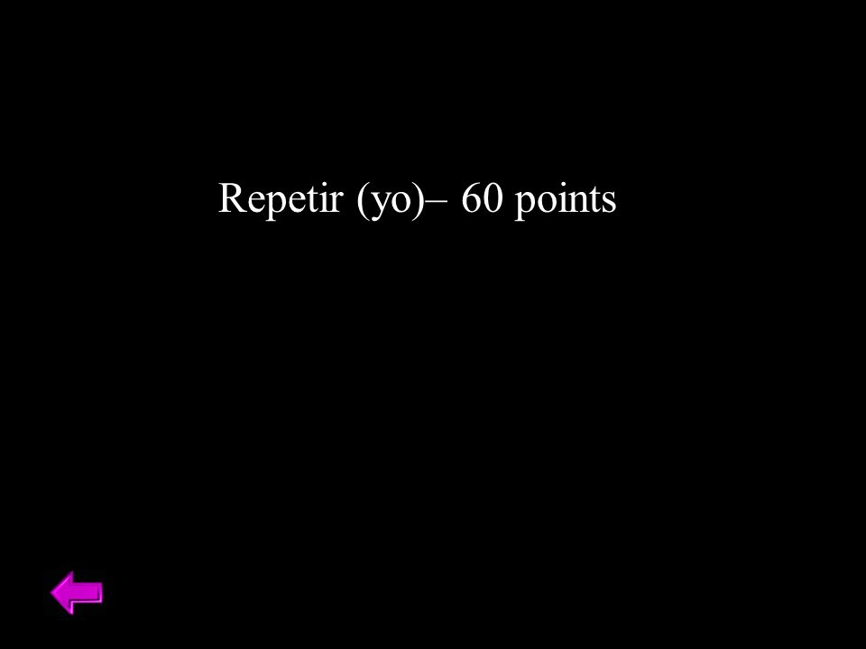 Repetir (yo)– 60 points