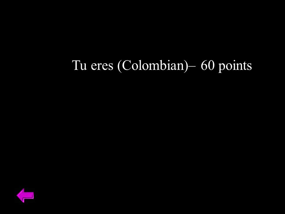 Tu eres (Colombian)– 60 points