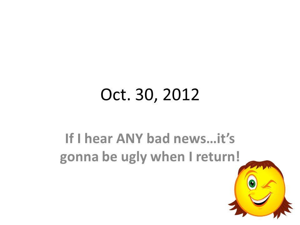 Oct. 30, 2012 If I hear ANY bad news…its gonna be ugly when I return!