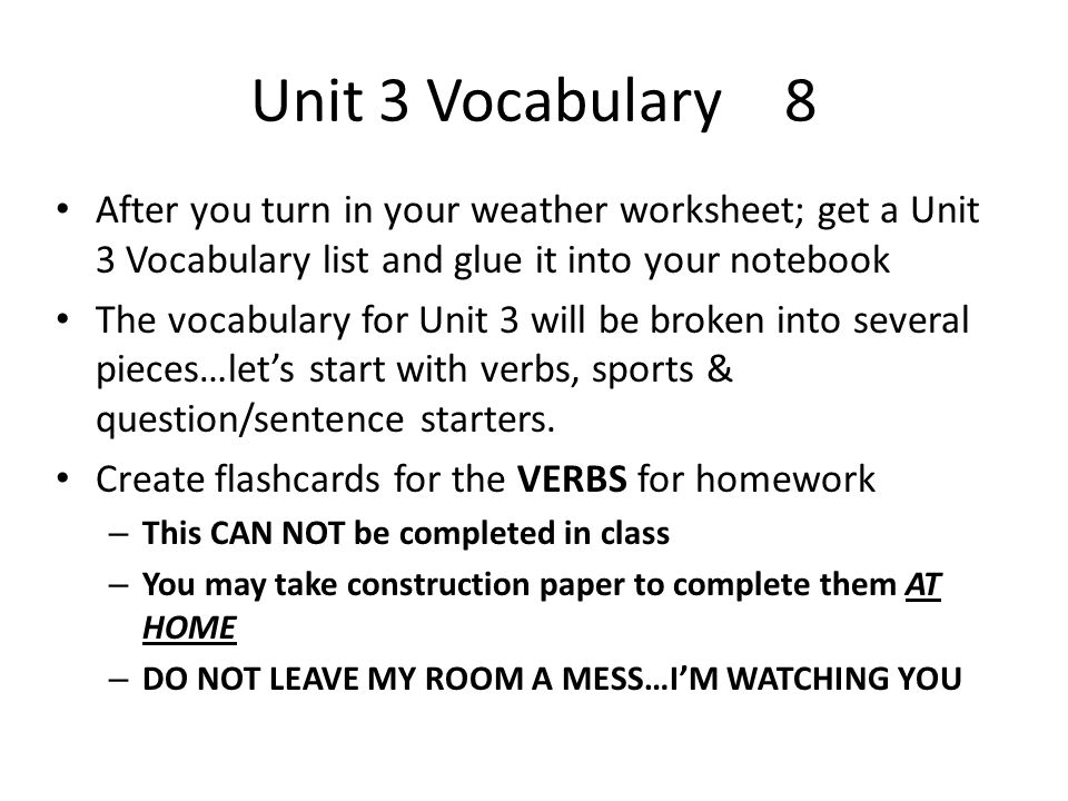 Unit 3 Vocabulary8 After you turn in your weather worksheet; get a Unit 3 Vocabulary list and glue it into your notebook The vocabulary for Unit 3 will be broken into several pieces…lets start with verbs, sports & question/sentence starters.