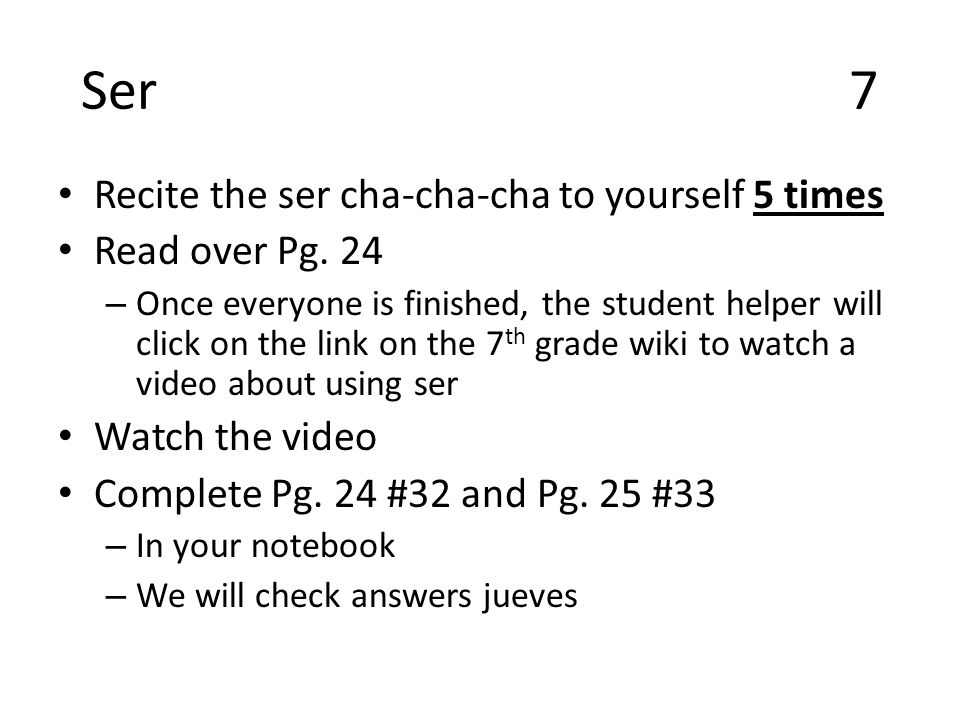 Ser7 Recite the ser cha-cha-cha to yourself 5 times Read over Pg.