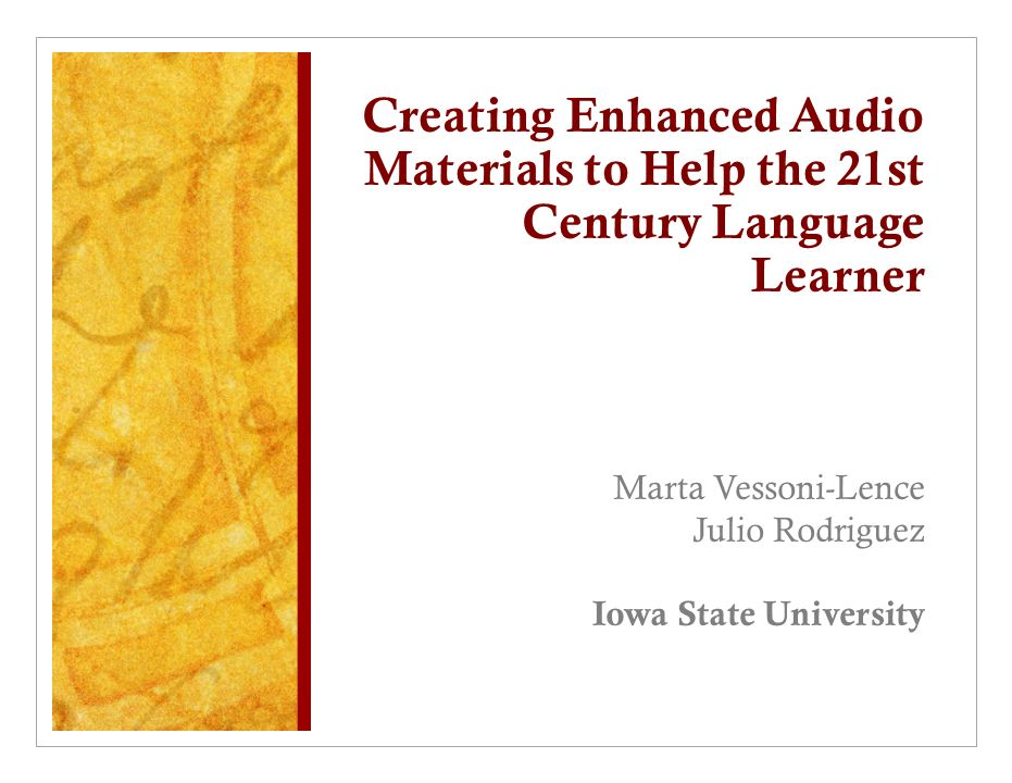 Creating Enhanced Audio Materials to Help the 21st Century Language Learner Marta Vessoni-Lence Julio Rodriguez Iowa State University