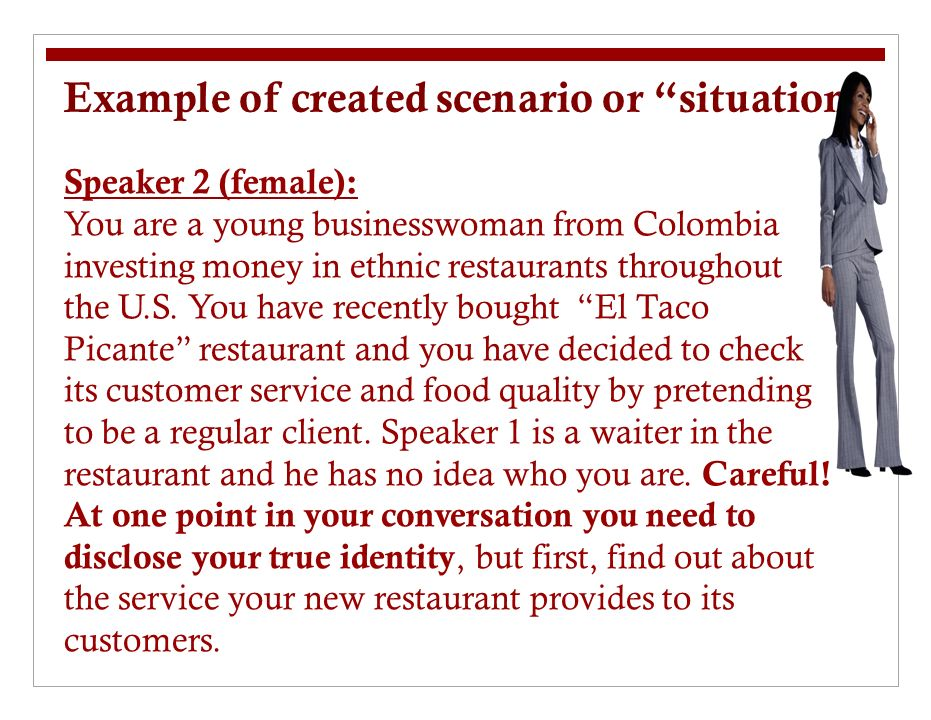 Example of created scenario or situation Speaker 2 (female): You are a young businesswoman from Colombia investing money in ethnic restaurants throughout the U.S.