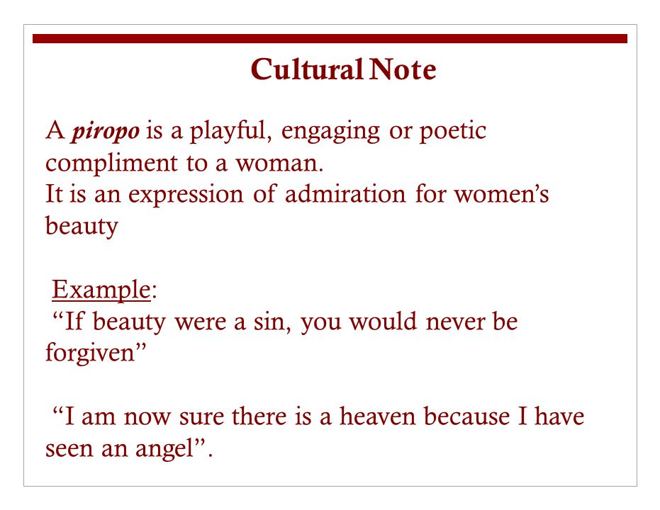Cultural Note A piropo is a playful, engaging or poetic compliment to a woman.