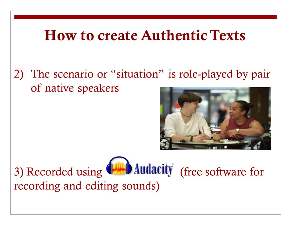 How to create Authentic Texts 2)The scenario or situation is role-played by pair of native speakers 3) Recorded using (free software for recording and editing sounds)