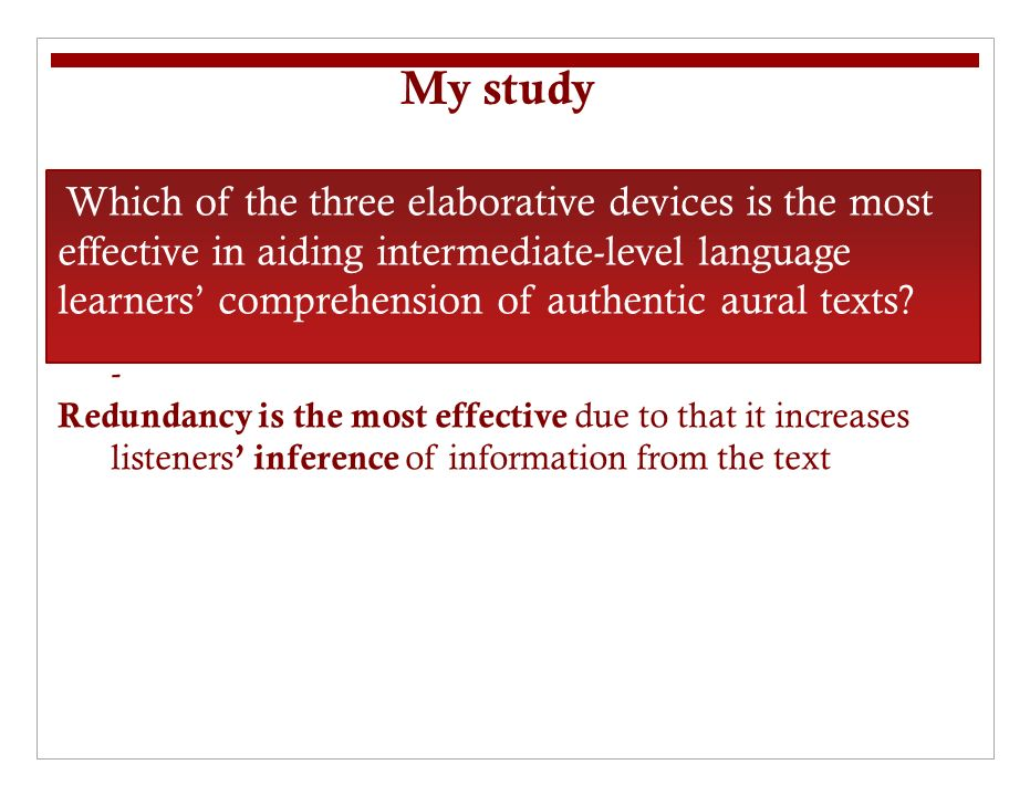 My study - Redundancy is the most effective due to that it increases listeners inference of information from the text Which of the three elaborative devices is the most effective in aiding intermediate-level language learners comprehension of authentic aural texts