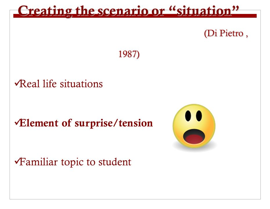 Creating the scenario or situation (Di Pietro, 1987) Real life situations Element of surprise/tension Familiar topic to student