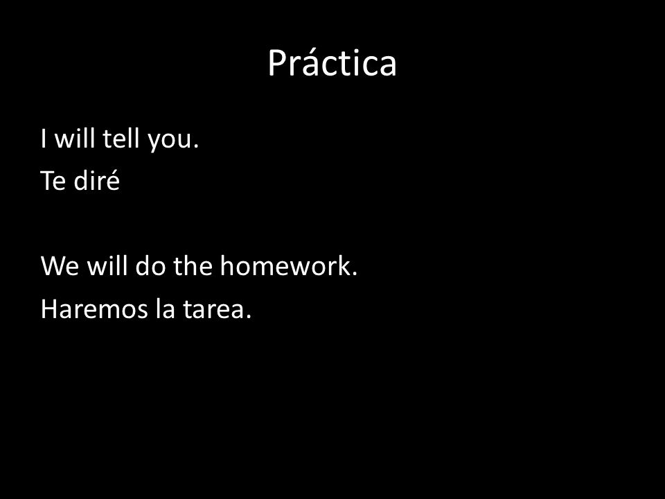 Práctica I will tell you. Te diré We will do the homework. Haremos la tarea.