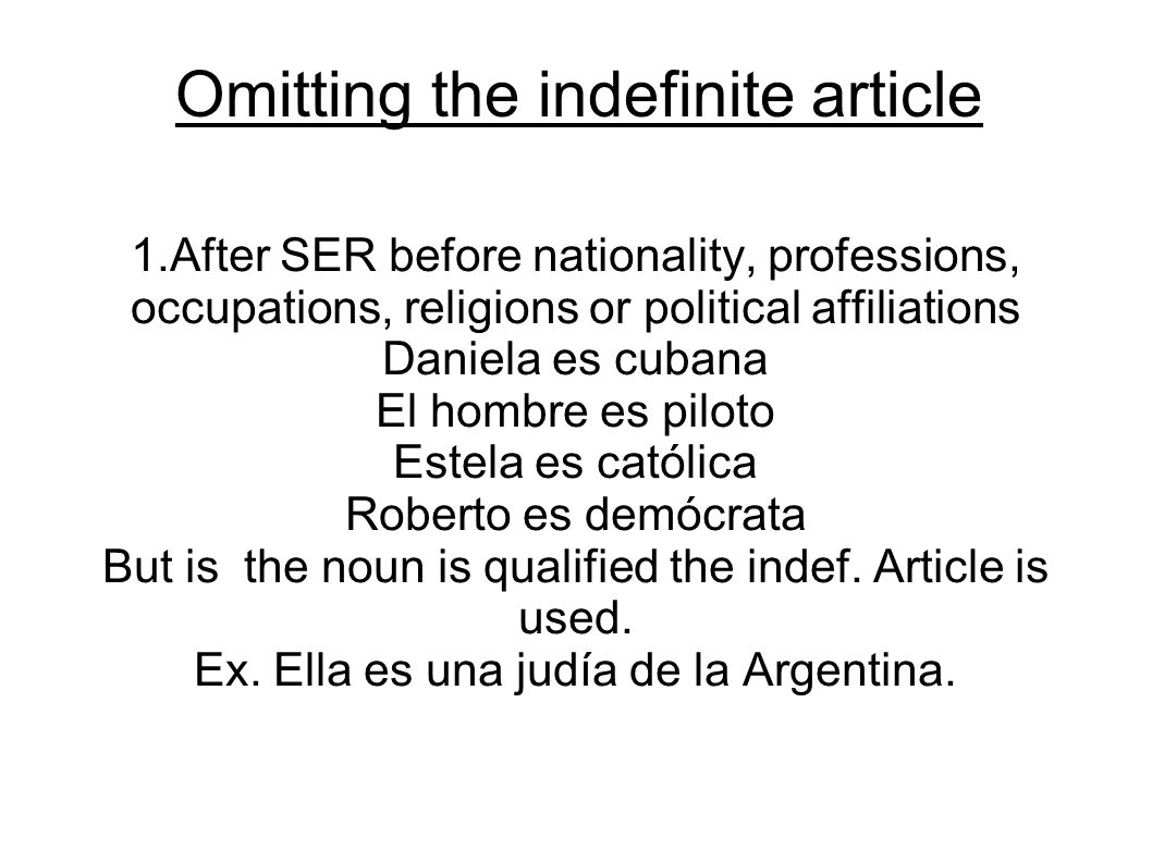 Omitting the indefinite article 1.After SER before nationality, professions, occupations, religions or political affiliations Daniela es cubana El hombre es piloto Estela es católica Roberto es demócrata But is the noun is qualified the indef.