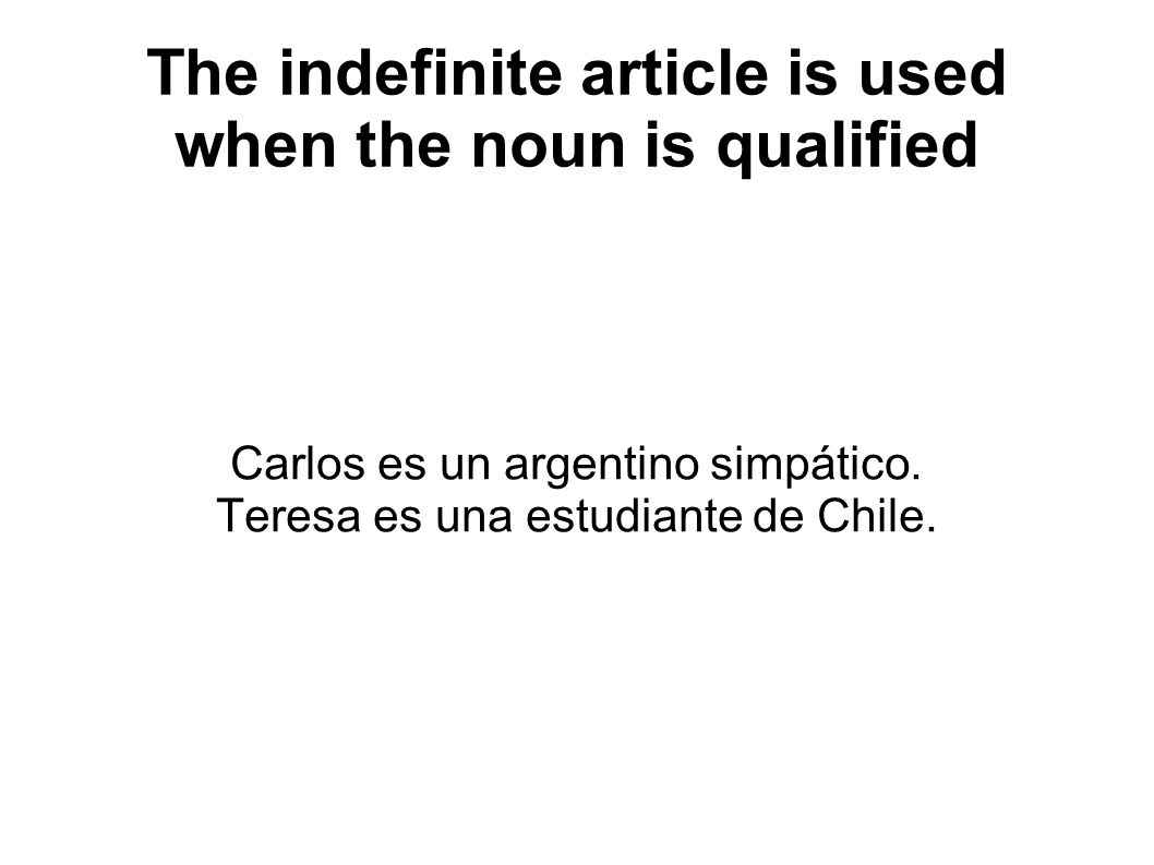 The indefinite article is used when the noun is qualified Carlos es un argentino simpático.