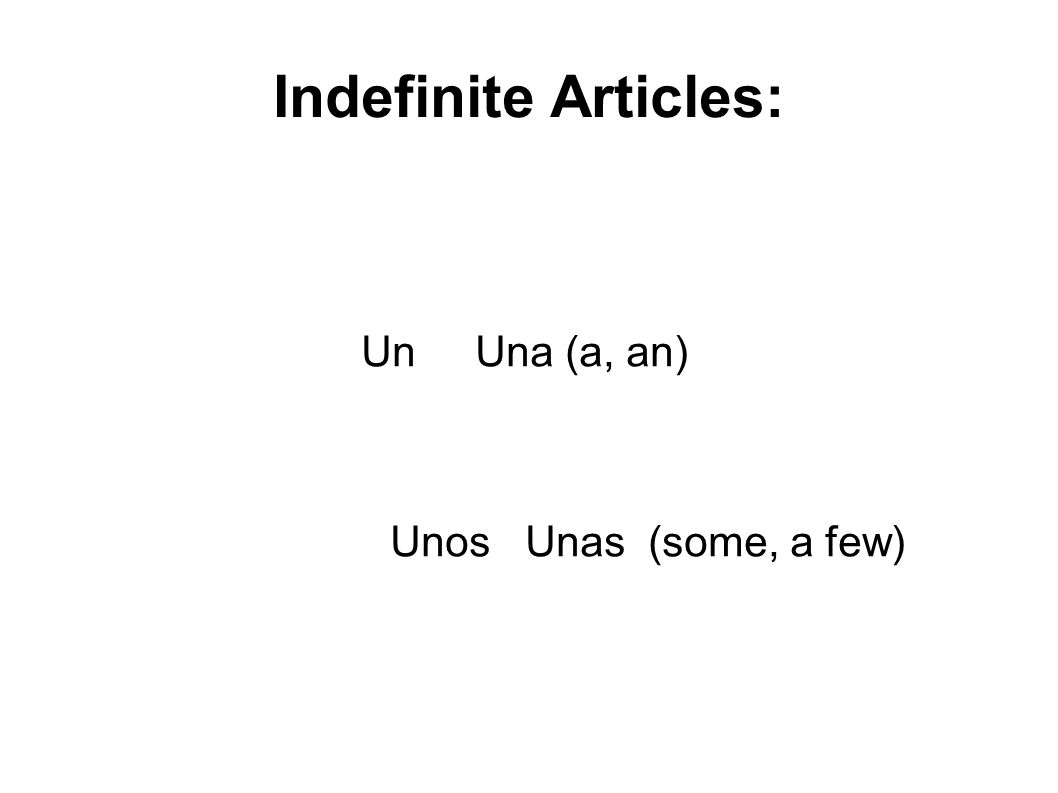 Indefinite Articles: Un Una (a, an) Unos Unas (some, a few)