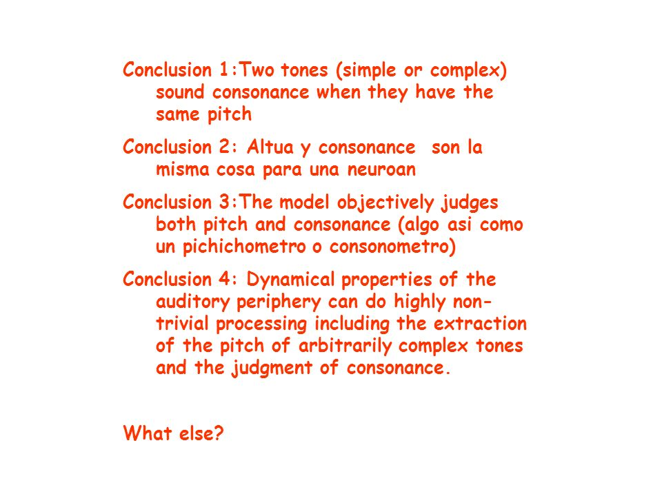Conclusion 1:Two tones (simple or complex) sound consonance when they have the same pitch Conclusion 2: Altua y consonance son la misma cosa para una neuroan Conclusion 3:The model objectively judges both pitch and consonance (algo asi como un pichichometro o consonometro) Conclusion 4: Dynamical properties of the auditory periphery can do highly non- trivial processing including the extraction of the pitch of arbitrarily complex tones and the judgment of consonance.
