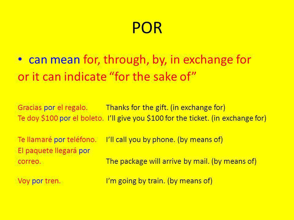 POR can mean for, through, by, in exchange for or it can indicate for the sake of Gracias por el regalo.Thanks for the gift.