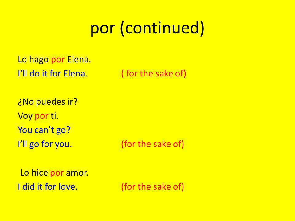 por (continued) Lo hago por Elena. Ill do it for Elena.( for the sake of) ¿No puedes ir.