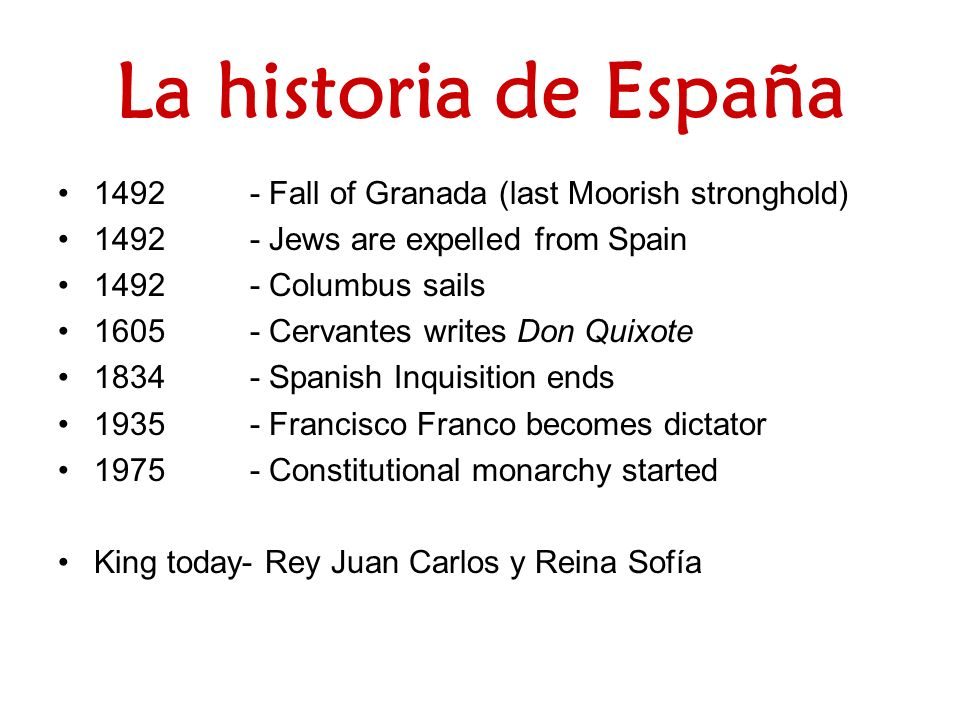 La historia de España 1492- Fall of Granada (last Moorish stronghold) 1492- Jews are expelled from Spain 1492- Columbus sails 1605- Cervantes writes Don Quixote 1834- Spanish Inquisition ends 1935- Francisco Franco becomes dictator 1975- Constitutional monarchy started King today- Rey Juan Carlos y Reina Sofía