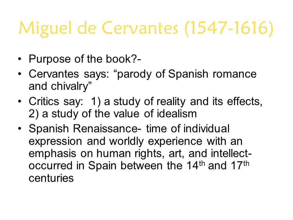 Miguel de Cervantes (1547-1616) Purpose of the book - Cervantes says: parody of Spanish romance and chivalry Critics say: 1) a study of reality and its effects, 2) a study of the value of idealism Spanish Renaissance- time of individual expression and worldly experience with an emphasis on human rights, art, and intellect- occurred in Spain between the 14 th and 17 th centuries