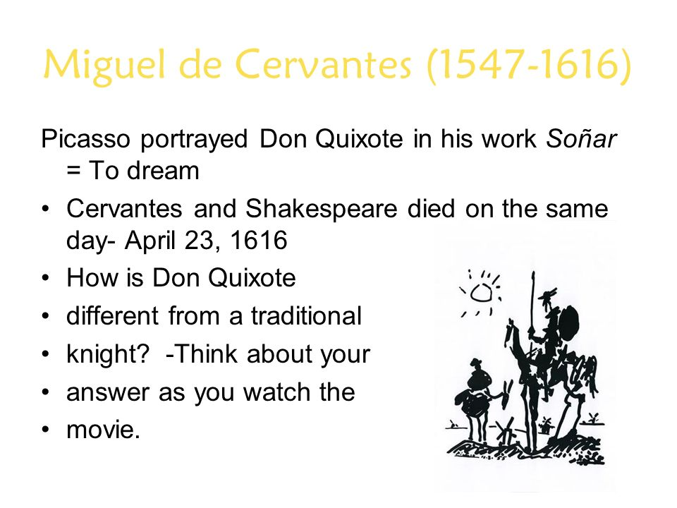 Miguel de Cervantes (1547-1616) Picasso portrayed Don Quixote in his work Soñar = To dream Cervantes and Shakespeare died on the same day- April 23, 1616 How is Don Quixote different from a traditional knight.