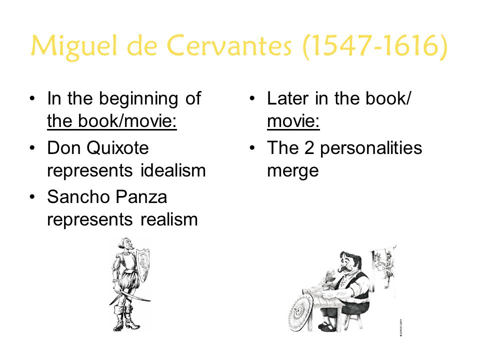 Miguel de Cervantes (1547-1616) In the beginning of the book/movie: Don Quixote represents idealism Sancho Panza represents realism Later in the book/ movie: The 2 personalities merge
