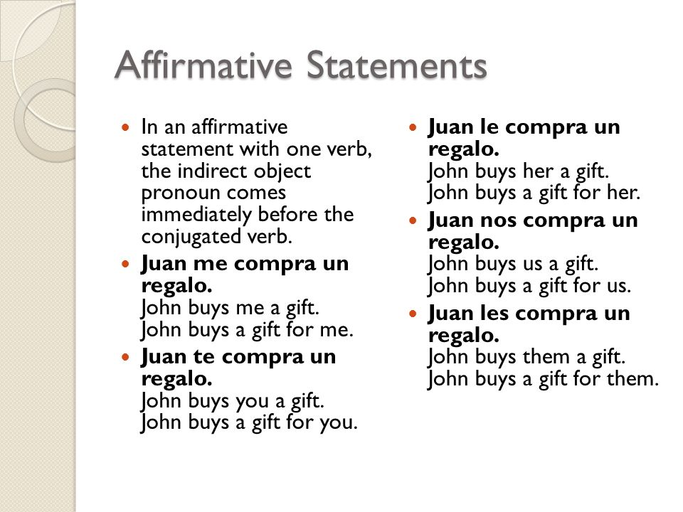 Affirmative Statements In an affirmative statement with one verb, the indirect object pronoun comes immediately before the conjugated verb.