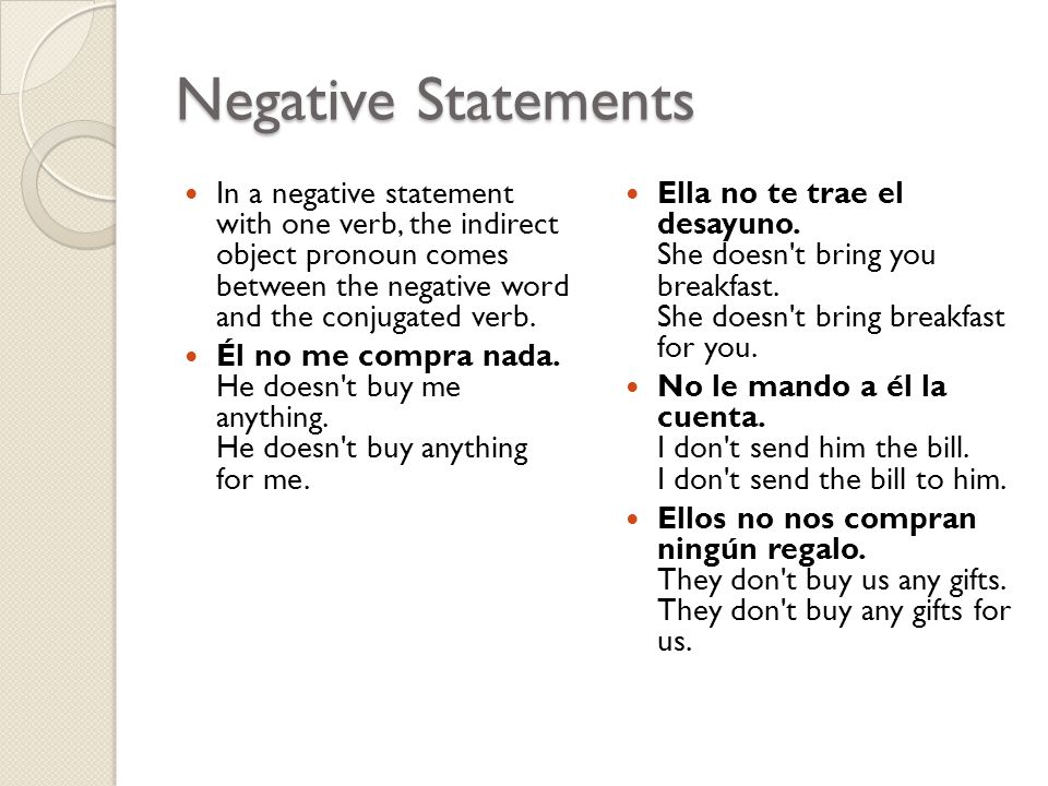 Negative Statements In a negative statement with one verb, the indirect object pronoun comes between the negative word and the conjugated verb.