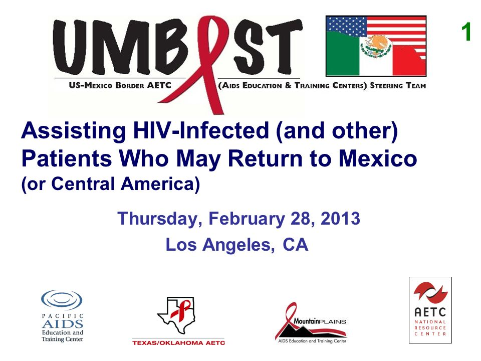 Assisting HIV-Infected (and other) Patients Who May Return to Mexico (or Central America) Thursday, February 28, 2013 Los Angeles, CA 1