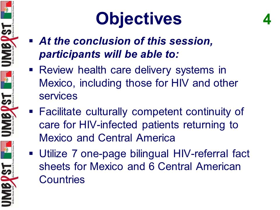 At the conclusion of this session, participants will be able to: Review health care delivery systems in Mexico, including those for HIV and other services Facilitate culturally competent continuity of care for HIV-infected patients returning to Mexico and Central America Utilize 7 one-page bilingual HIV-referral fact sheets for Mexico and 6 Central American Countries Objectives 4