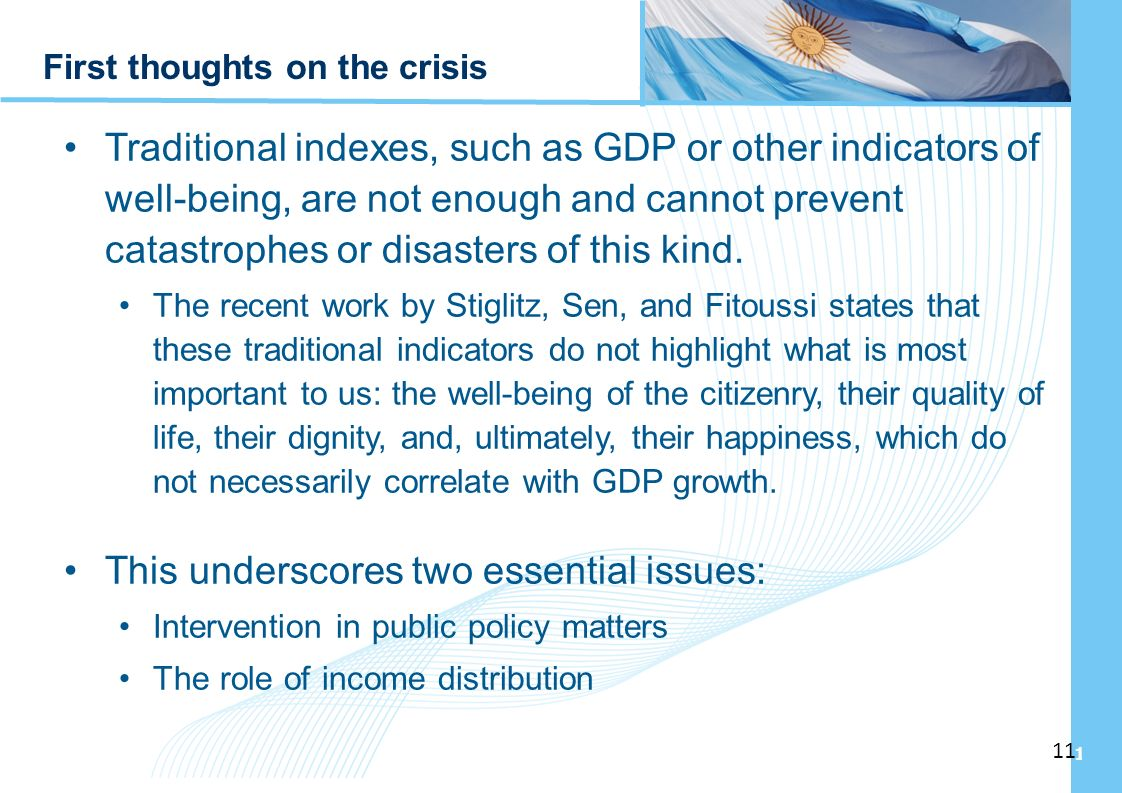 Ampliación del Sistema de Protección Social en Argentina - Período 2003-2010 11 First thoughts on the crisis Traditional indexes, such as GDP or other indicators of well-being, are not enough and cannot prevent catastrophes or disasters of this kind.