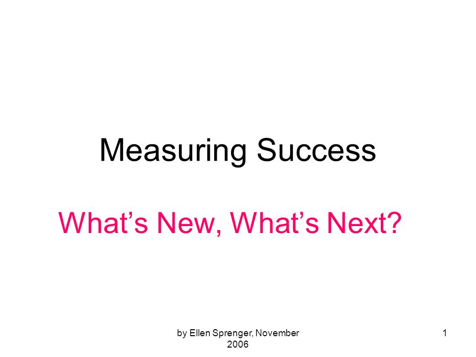 by Ellen Sprenger, November 2006 1 Measuring Success Whats New, Whats Next