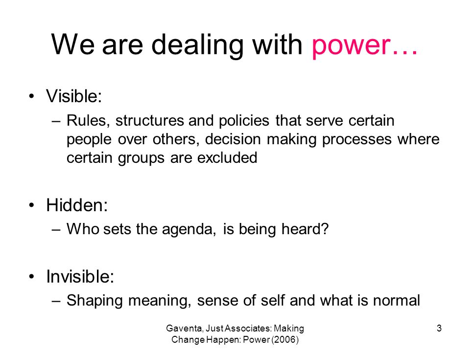 Gaventa, Just Associates: Making Change Happen: Power (2006) 3 We are dealing with power… Visible: –Rules, structures and policies that serve certain people over others, decision making processes where certain groups are excluded Hidden: –Who sets the agenda, is being heard.