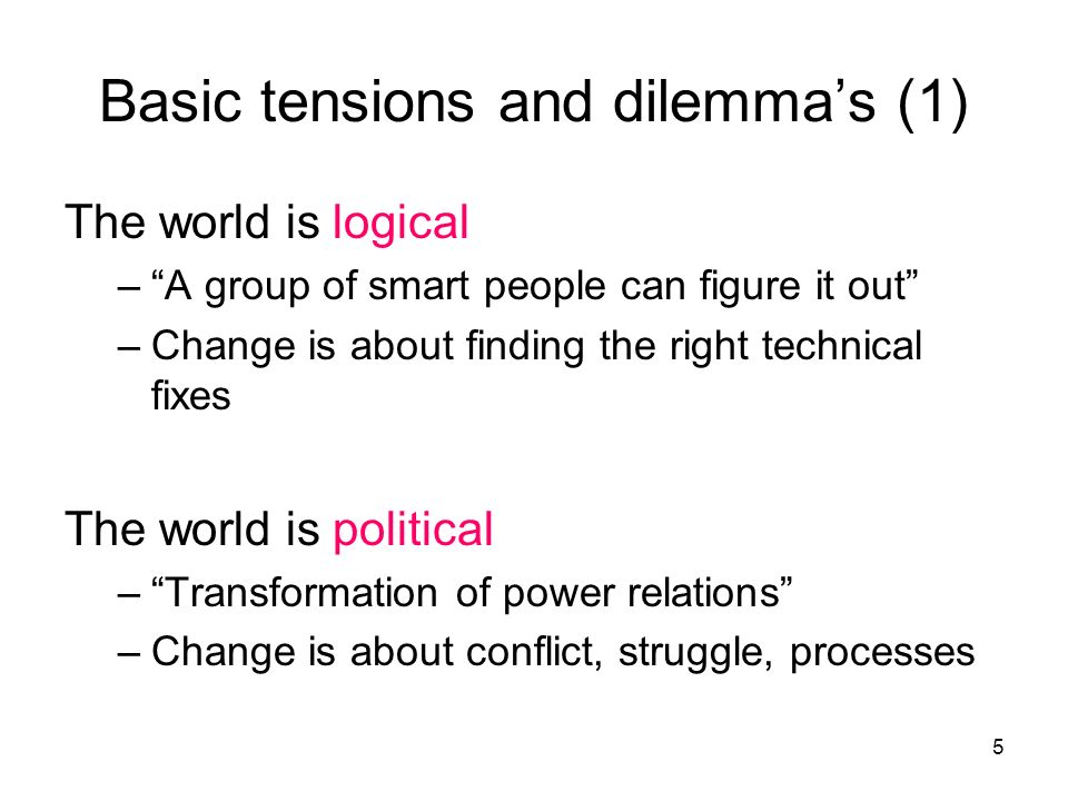 5 The world is logical –A group of smart people can figure it out –Change is about finding the right technical fixes The world is political –Transformation of power relations –Change is about conflict, struggle, processes Basic tensions and dilemmas (1)
