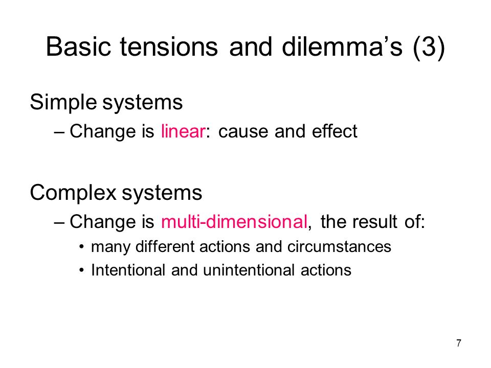 7 Simple systems –Change is linear: cause and effect Complex systems –Change is multi-dimensional, the result of: many different actions and circumstances Intentional and unintentional actions Basic tensions and dilemmas (3)