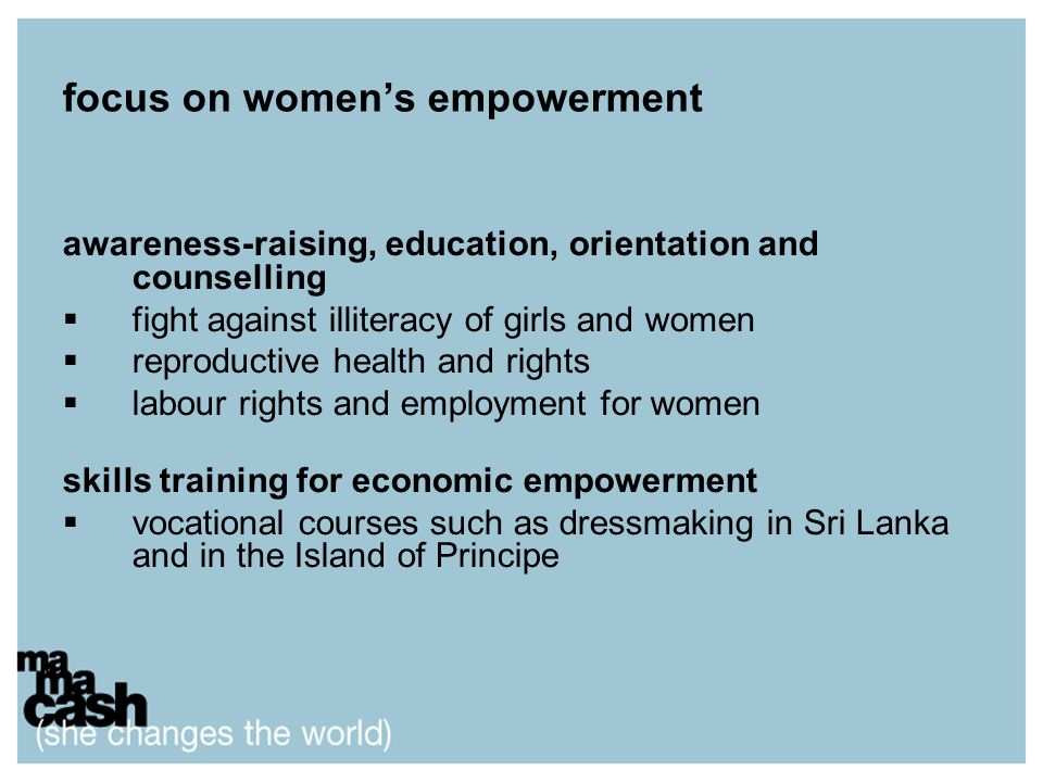 focus on womens empowerment awareness-raising, education, orientation and counselling fight against illiteracy of girls and women reproductive health and rights labour rights and employment for women skills training for economic empowerment vocational courses such as dressmaking in Sri Lanka and in the Island of Principe