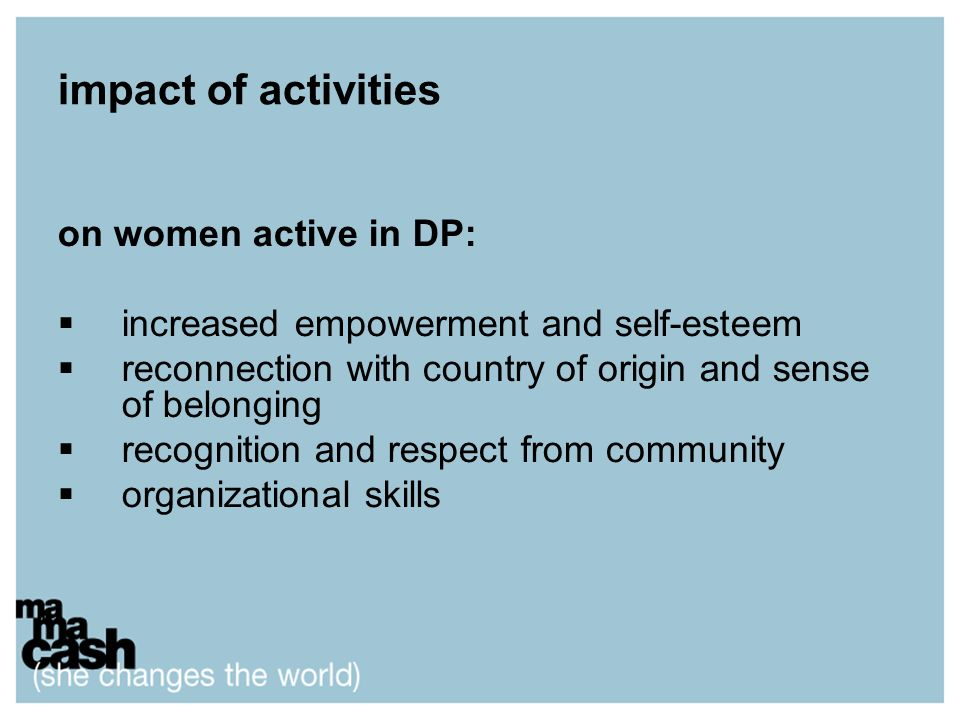 impact of activities on women active in DP: increased empowerment and self-esteem reconnection with country of origin and sense of belonging recognition and respect from community organizational skills