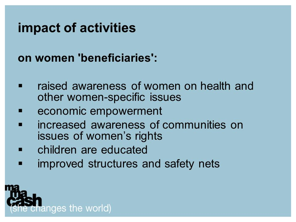 impact of activities on women beneficiaries : raised awareness of women on health and other women-specific issues economic empowerment increased awareness of communities on issues of womens rights children are educated improved structures and safety nets
