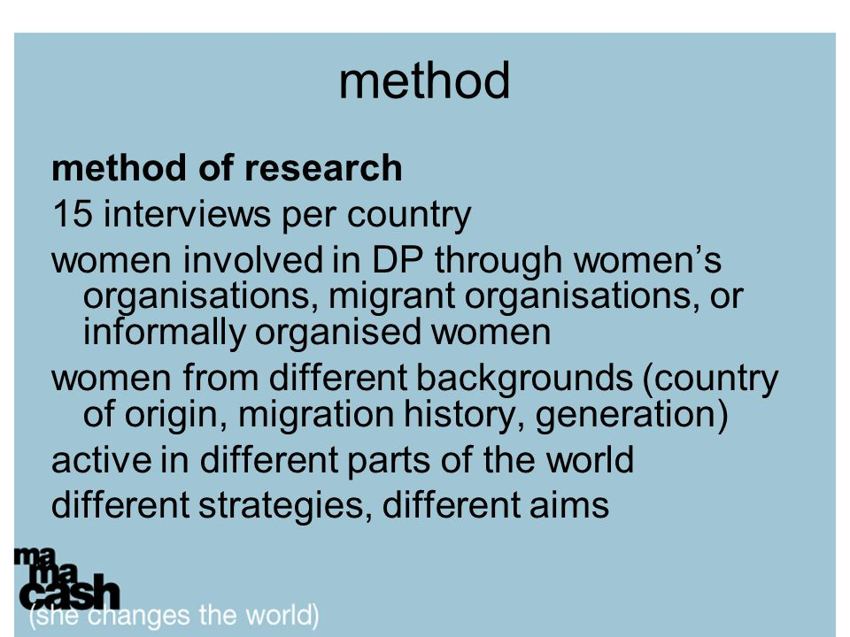 method method of research 15 interviews per country women involved in DP through womens organisations, migrant organisations, or informally organised women women from different backgrounds (country of origin, migration history, generation) active in different parts of the world different strategies, different aims