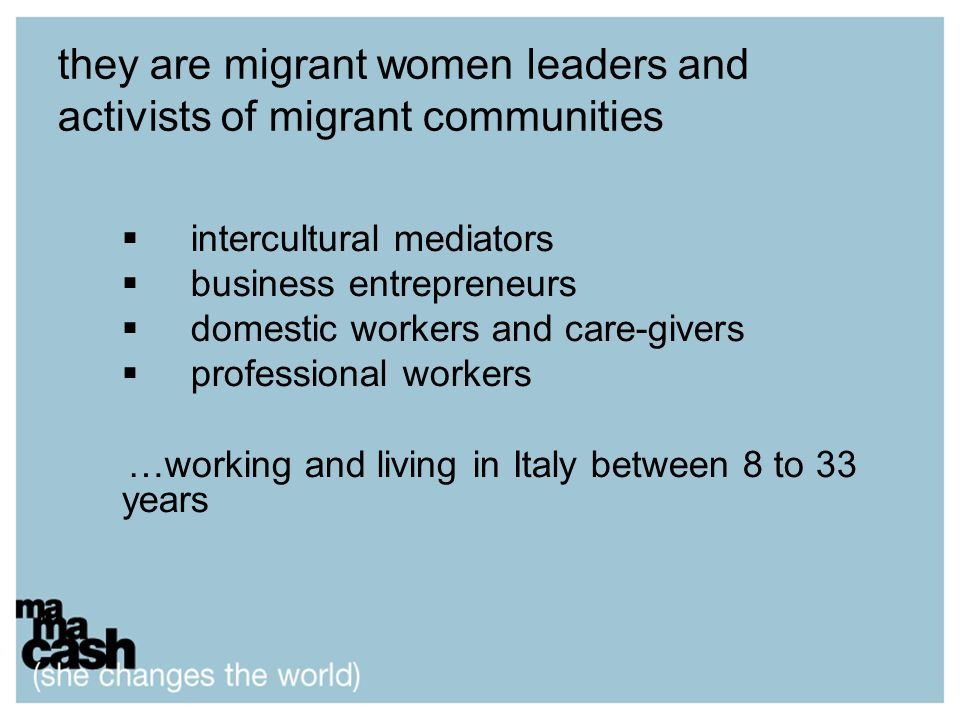 they are migrant women leaders and activists of migrant communities intercultural mediators business entrepreneurs domestic workers and care-givers professional workers …working and living in Italy between 8 to 33 years